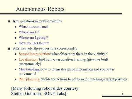 1 Autonomous Robots Key questions in mobile robotics What is around me? Where am I ? Where am I going ? How do I get there ? Alternatively, these questions.