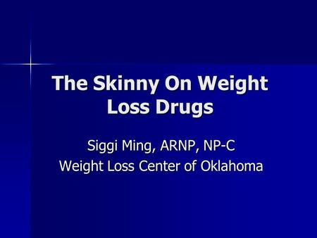 The Skinny On Weight Loss Drugs Siggi Ming, ARNP, NP-C Weight Loss Center of Oklahoma.