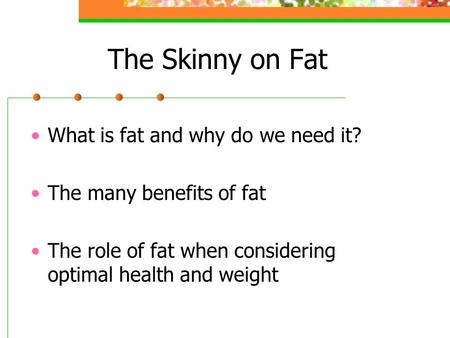 The Skinny on Fat What is fat and why do we need it? The many benefits of fat The role of fat when considering optimal health and weight.