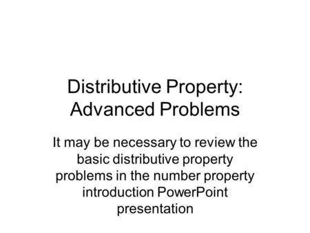 Distributive Property: Advanced Problems It may be necessary to review the basic distributive property problems in the number property introduction PowerPoint.