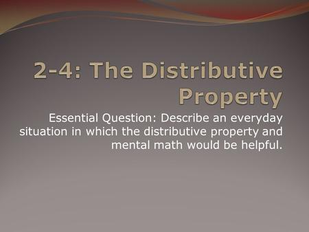 Essential Question: Describe an everyday situation in which the distributive property and mental math would be helpful.