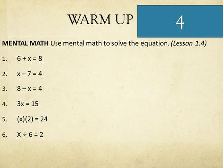 WARM UP MENTAL MATH Use mental math to solve the equation. (Lesson 1.4) 1. 6 + x = 8 2. x – 7 = 4 3. 8 – x = 4 4. 3x = 15 5. (x)(2) = 24 6. X ÷ 6 = 2 4.