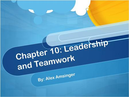 Chapter 10: Leadership and Teamwork By: Alex Amsinger.