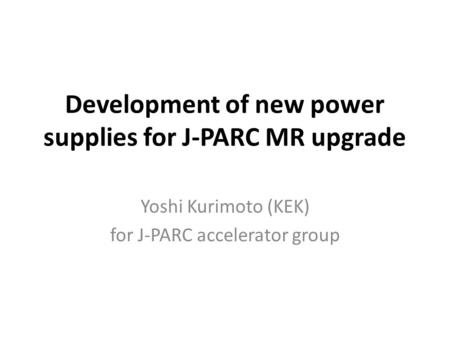 Development of new power supplies for J-PARC MR upgrade Yoshi Kurimoto (KEK) for J-PARC accelerator group.