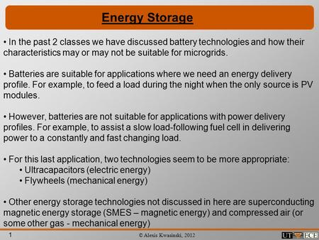 1 © Alexis Kwasinski, 2012 Energy Storage In the past 2 classes we have discussed battery technologies and how their characteristics may or may not be.