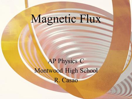 Magnetic Flux AP Physics C Montwood High School R. Casao.