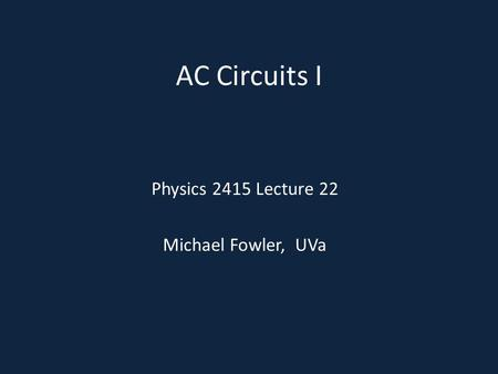 AC Circuits I Physics 2415 Lecture 22 Michael Fowler, UVa.