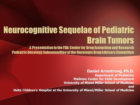 Neurocognitive Sequelae of Pediatric Brain Tumors A Presentation to the FDA Center for Drug Evaluation and Research Pediatric Oncology Subcommittee of.