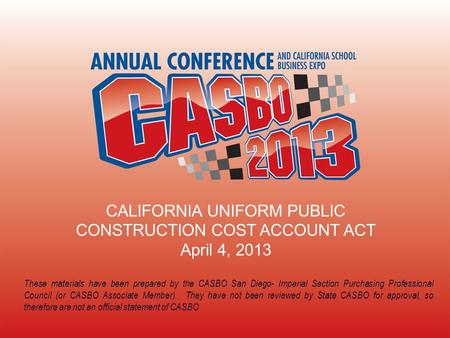 CALIFORNIA UNIFORM PUBLIC CONSTRUCTION COST ACCOUNT ACT April 4, 2013 These materials have been prepared by the CASBO San Diego- Imperial Section Purchasing.