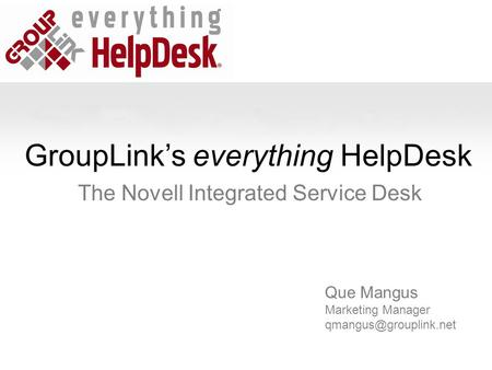 GroupLink's everything HelpDesk The Novell Integrated Service Desk Que Mangus Marketing Manager