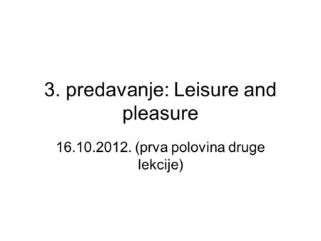 3. predavanje: Leisure and pleasure 16.10.2012. (prva polovina druge lekcije)