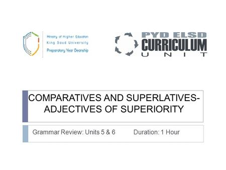 COMPARATIVES AND SUPERLATIVES- ADJECTIVES OF SUPERIORITY Grammar Review: Units 5 & 6 Duration: 1 Hour.