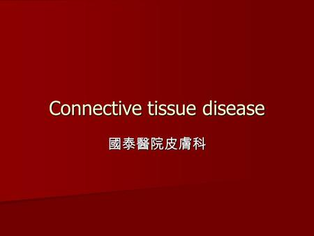 Connective tissue disease 國泰醫院皮膚科. Connective tissue diseases Lupus erythematosus Lupus erythematosus Dermatomyositis/Polymyositis Dermatomyositis/Polymyositis.