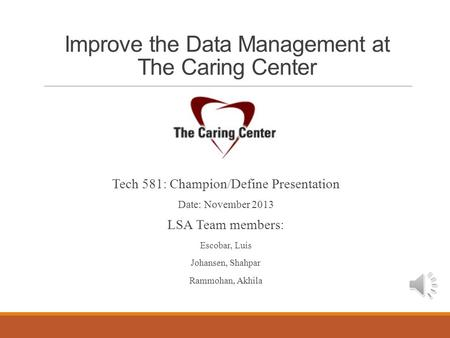 Improve the Data Management at The Caring Center Tech 581: Champion/Define Presentation Date: November 2013 LSA Team members: Escobar, Luis Johansen, Shahpar.