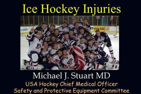 Ice Hockey Injuries Michael J. Stuart MD USA Hockey Chief Medical Officer Safety and Protective Equipment Committee,