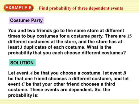 EXAMPLE 6 Find probability of three dependent events Costume Party You and two friends go to the same store at different times to buy costumes for a costume.