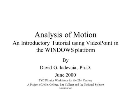 Analysis of Motion An Introductory Tutorial using VideoPoint in the WINDOWS platform By David G. Iadevaia, Ph.D. June 2000 TYC Physics Workshops for the.