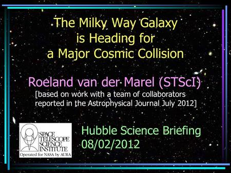 The Milky Way Galaxy is Heading for a Major Cosmic Collision Roeland van der Marel (STScI) [based on work with a team of collaborators reported in the.