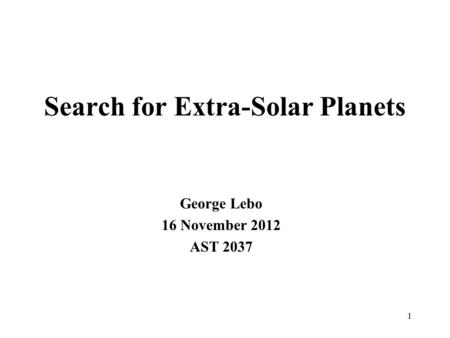 Search for Extra-Solar Planets George Lebo 16 November 2012 AST 2037 1.