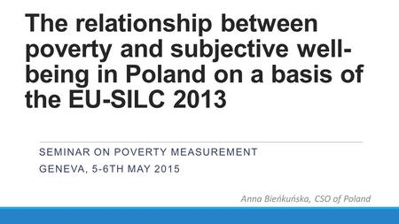 The relationship between poverty and subjective well- being in Poland on a basis of the EU-SILC 2013 SEMINAR ON POVERTY MEASUREMENT GENEVA, 5-6TH MAY 2015.