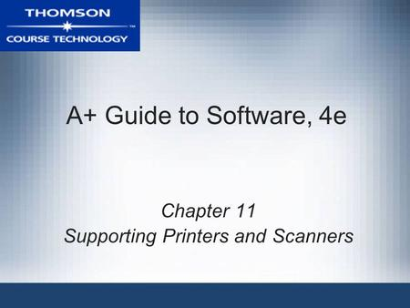 A+ Guide to Software, 4e Chapter 11 Supporting Printers and Scanners.