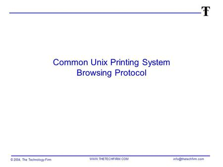 © 2004, The Technology Firm  Common Unix Printing System Browsing Protocol.