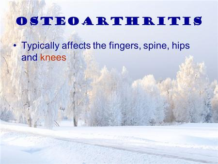 Osteoarthritis Typically affects the fingers, spine, hips and knees.