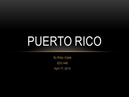 By Ricky Costa EDC 448 April 17, 2014 PUERTO RICO.