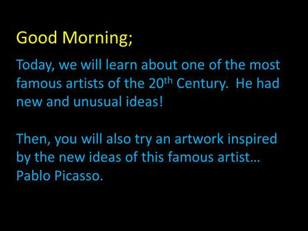 Good Morning; Today, we will learn about one of the most famous artists of the 20 th Century. He had new and unusual ideas! Then, you will also try an.