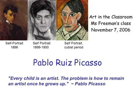 Pablo Ruiz Picasso Art in the Classroom Ms Freeman's class November 7, 2006 Self Portrait 1899-1900 Self Portrait, cubist period Every child is an artist.