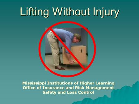 Lifting Without Injury Mississippi Institutions of Higher Learning Office of Insurance and Risk Management Safety and Loss Control.