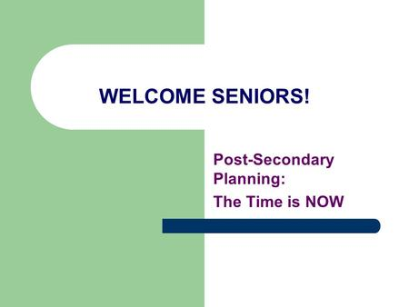 WELCOME SENIORS! Post-Secondary Planning: The Time is NOW.