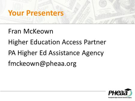 Your Presenters Fran McKeown Higher Education Access Partner PA Higher Ed Assistance Agency