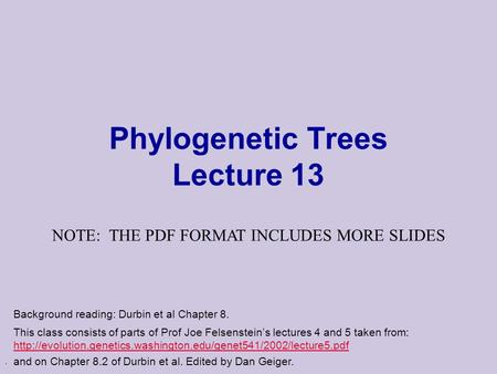 . Phylogenetic Trees Lecture 13 This class consists of parts of Prof Joe Felsenstein's lectures 4 and 5 taken from: