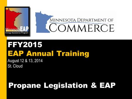 1 FFY2015 EAP Annual Training August 12 & 13, 2014 St. Cloud Propane Legislation & EAP.