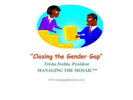 """Closing the Gender Gap"" Trisha Svehla, President MANAGING THE MOSAIC™ www.managingthemosaic.com."