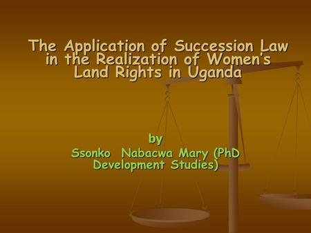 The Application of Succession Law in the Realization of Women's Land Rights in Uganda by Ssonko Nabacwa Mary (PhD Development Studies)