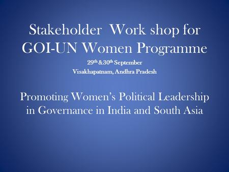 Promoting Women's Political Leadership in Governance in India and South Asia Stakeholder Work shop for GOI-UN Women Programme 29 th &30 th September Visakhapatnam,