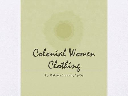 Colonial Women Clothing By: Makayla Graham 7A3-ID3.