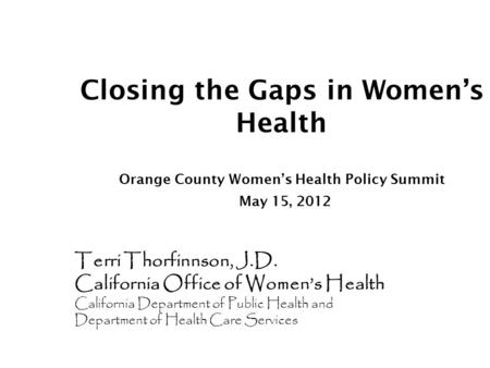 Closing the Gaps in Women's Health Orange County Women's Health Policy Summit May 15, 2012 Terri Thorfinnson, J.D. California Office of Women's Health.
