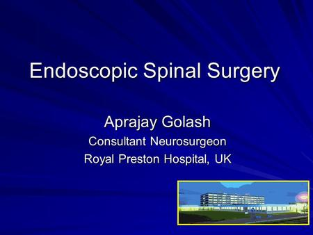 Endoscopic Spinal Surgery Aprajay Golash Consultant Neurosurgeon Royal Preston Hospital, UK.