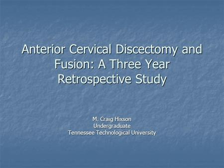 Anterior Cervical Discectomy and Fusion: A Three Year Retrospective Study M. Craig Hixson Undergraduate Tennessee Technological University.