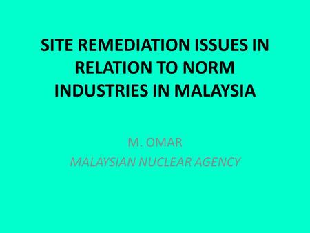 SITE REMEDIATION ISSUES IN RELATION TO NORM INDUSTRIES IN MALAYSIA M. OMAR MALAYSIAN NUCLEAR AGENCY.