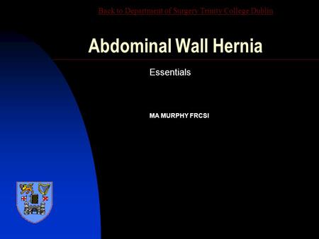 Abdominal Wall Hernia Essentials MA MURPHY FRCSI Back to Department of Surgery Trinity College Dublin.