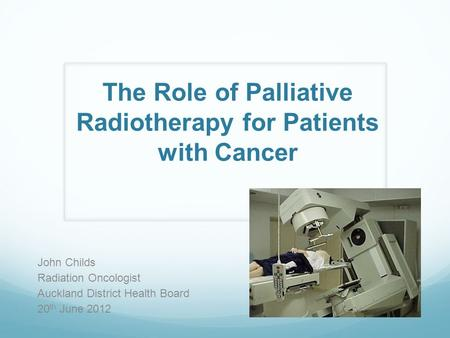The Role of Palliative Radiotherapy for Patients with Cancer John Childs Radiation Oncologist Auckland District Health Board 20 th June 2012.