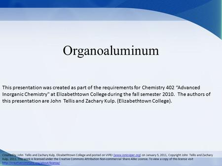 "Organoaluminum This presentation was created as part of the requirements for Chemistry 402 ""Advanced Inorganic Chemistry at Elizabethtown College during."