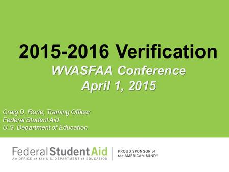 WVASFAA Conference April 1, 2015 2015-2016 Verification WVASFAA Conference April 1, 2015 Craig D. Rorie, Training Officer Federal Student Aid U.S. Department.
