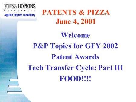 Welcome P&P Topics for GFY 2002 Patent Awards Tech Transfer Cycle: Part III FOOD!!!! PATENTS & PIZZA June 4, 2001.