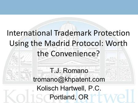 International Trademark Protection Using the Madrid Protocol: Worth the Convenience? T.J. Romano Kolisch Hartwell, P.C. Portland,