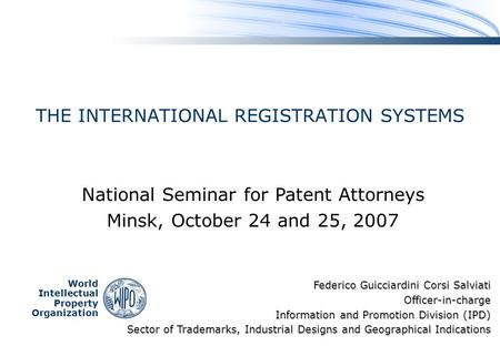 World Intellectual Property Organization THE INTERNATIONAL REGISTRATION SYSTEMS National Seminar for Patent Attorneys Minsk, October 24 and 25, 2007 Federico.